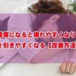 睡眠障害になると疲れやすくなり風邪を引きやすくなる【改善方法あり】